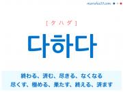韓国語単語 다하다 [タハダ] 終わる、済む、尽きる、なくなる、尽くす、極める、果たす、終える、済ます 意味・活用・読み方と音声発音