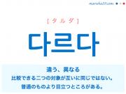 韓国語単語・ハングル 다르다 [タルダ] 違う、異なる、比較できる二つの対象が互いに同じではない。、普通のものより目立つところがある。 意味・活用・読み方と音声発音