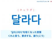 韓国語単語・ハングル 달라다 [タルラダ] '달라고 하다' を短くなった言葉、くれと言う、要求する、請う(こう) 意味・活用・読み方と音声発音