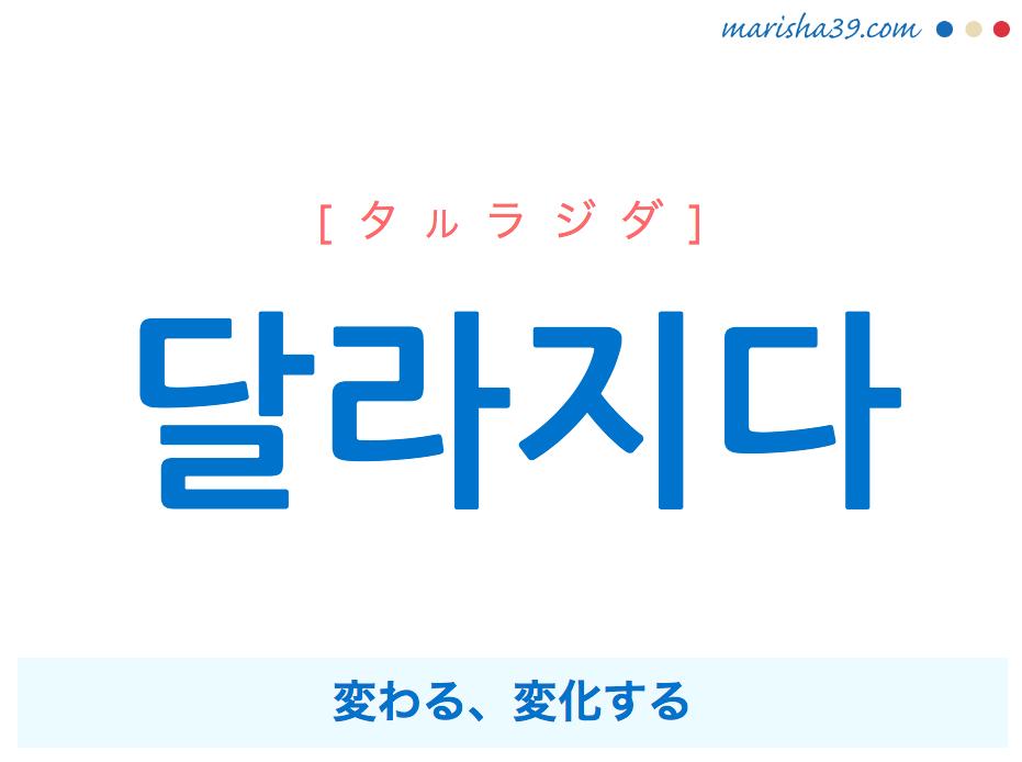 韓国語・ハングル 달라지다 [タルラジダ] 変わる、変化する 意味・活用・発音