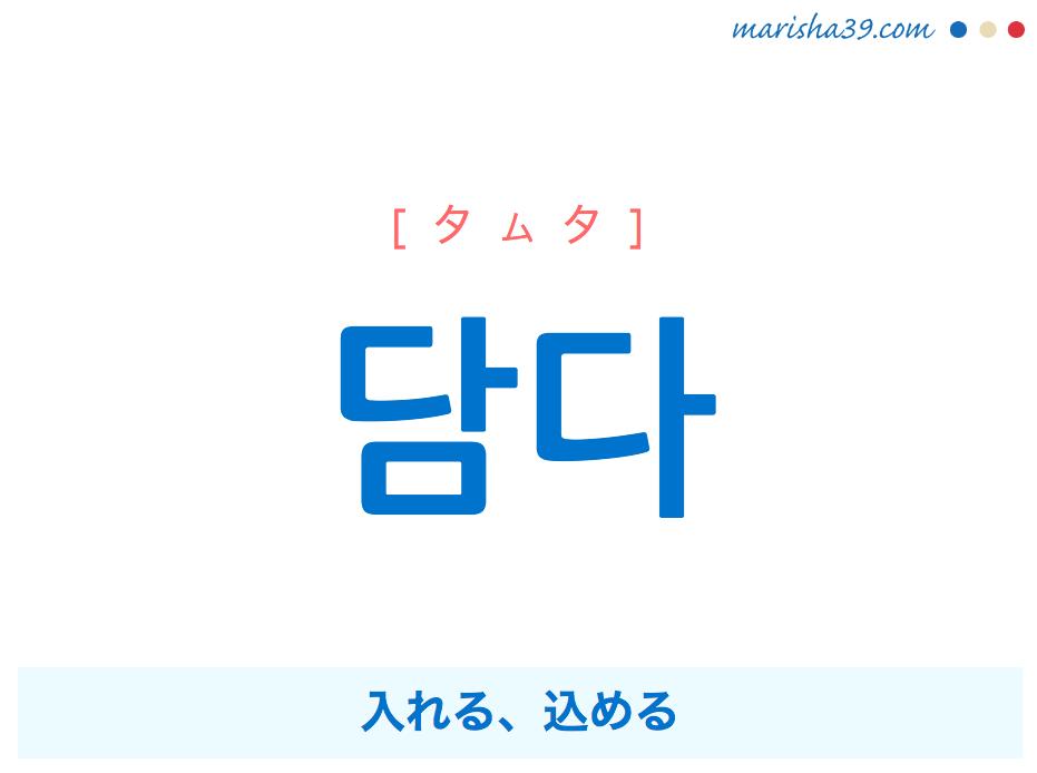 韓国語単語・ハングル 담다 [タムタ] 入れる、込める 意味・活用・読み方と音声発音