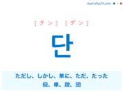 韓国語単語・ハングル 단 [タン] [ダン] ただし、しかし、単に、ただ、たった、但、単、段、団 意味・活用・読み方と音声発音