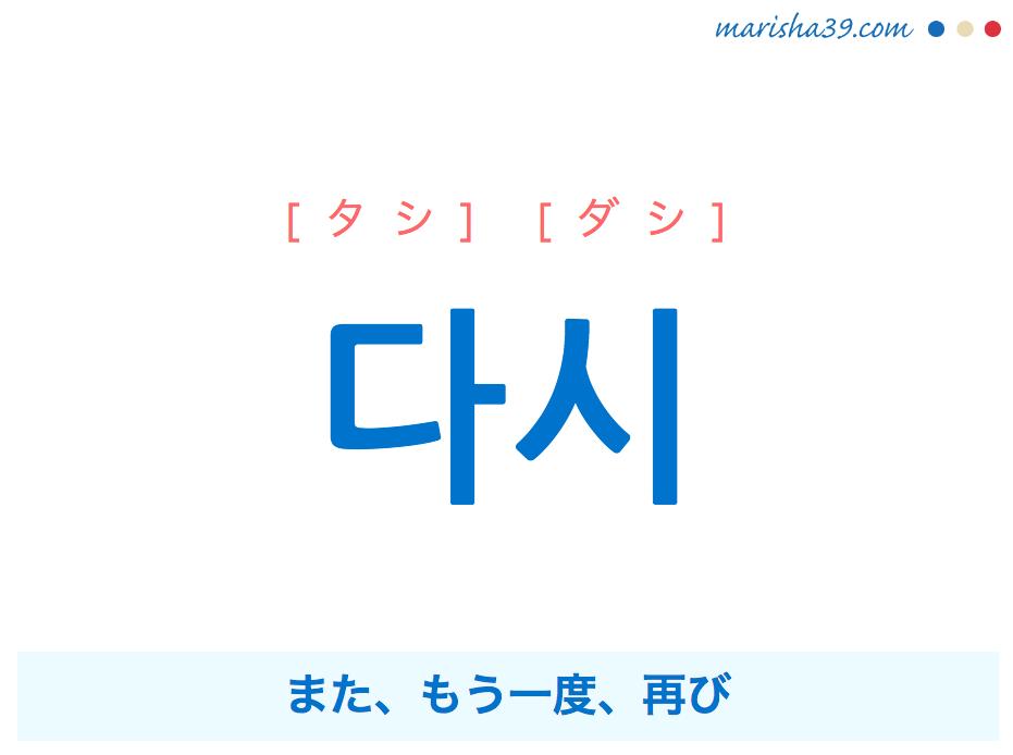 韓国語・ハングル 다시 [タシ] [ダシ] また、もう一度、再び 意味・活用・発音