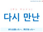 韓国語で表現 다시 만난 [タシ マンナン] また出逢った〜、再び会った〜 歌詞で勉強