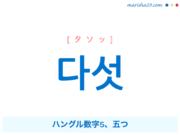 韓国語単語・ハングル 다섯 [タソッ] ハングル数字5、五つ 意味・活用・読み方と音声発音