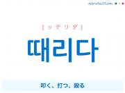 韓国語単語・ハングル 때리다 [ッテリダ] 叩く、打つ、殴る 意味・活用・読み方と音声発音
