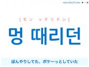 韓国語で表現 멍 때리던 [モン ッテリドン] ぼんやりしてた、ボケーっとしていた 歌詞で勉強