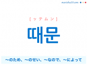 韓国語単語・ハングル 때문 [テムン] [ッテムン] ~のため、~のせい、~なので、~によって 意味・活用・読み方と音声発音