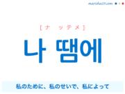 韓国語で表現 나 땜에 [ナ ッテメ] 私のために、私のせいで、私によって 歌詞で勉強