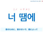 韓国語で表現 너 땜에 [ノ ッテメ] 君のために、君のせいで、君によって 歌詞で勉強