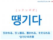 韓国語単語・ハングル 땡기다 [ッテンギダ] 引かれる、引っ張る、惹かれる、そそられる、'당기다'の方言 意味・活用・読み方と音声発音