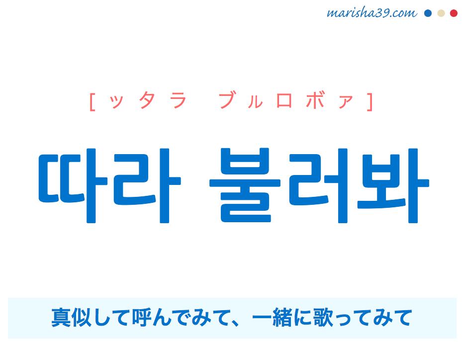 韓国語で表現 따라 불러봐 [ッタラ ブルロボァ] 真似して呼んでみて、一緒に歌ってみて 歌詞で勉強