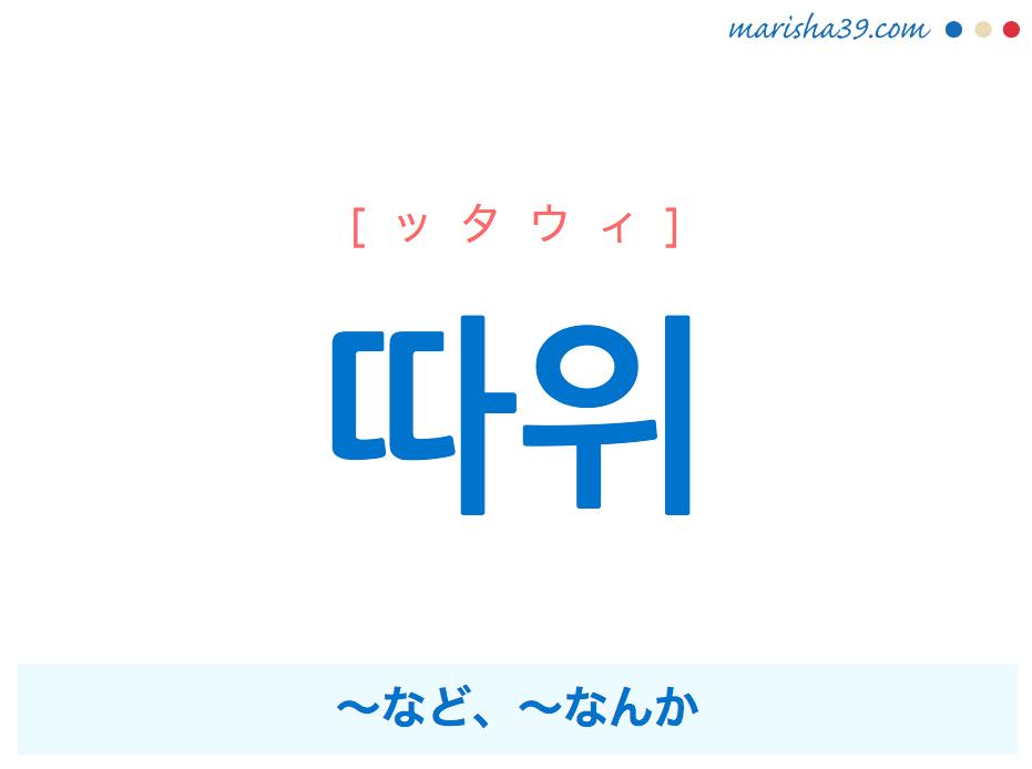 韓国語単語・ハングル 따위 [ッタウィ] ~など、~なんか、〜みたいなやつ 意味・活用・読み方と音声発音