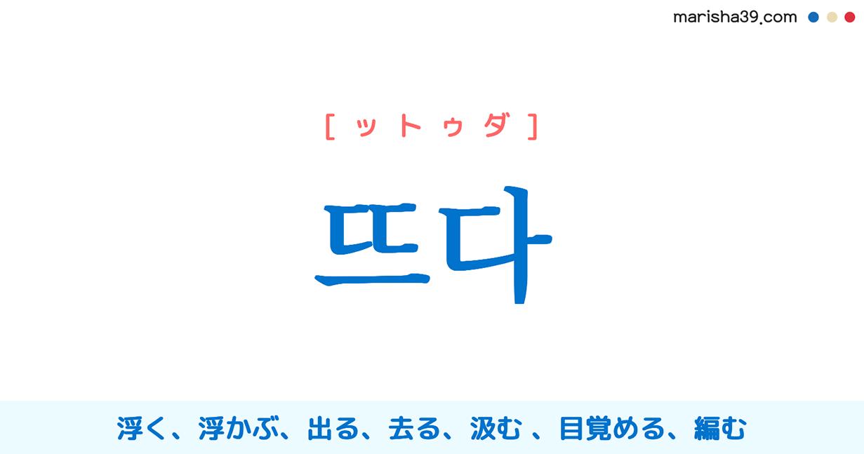 韓国語・ハングル 뜨다 [ットゥダ] 浮く、浮かぶ、出る、上がる、去る、立つ、外す、離れる、出発する、出る、切り取る、切り出す、掬う(すくう)、汲む、開ける、目覚める、編む、본을 뜨다 の形で:模範にする、見習う、描く、取る、写す 意味・活用・発音