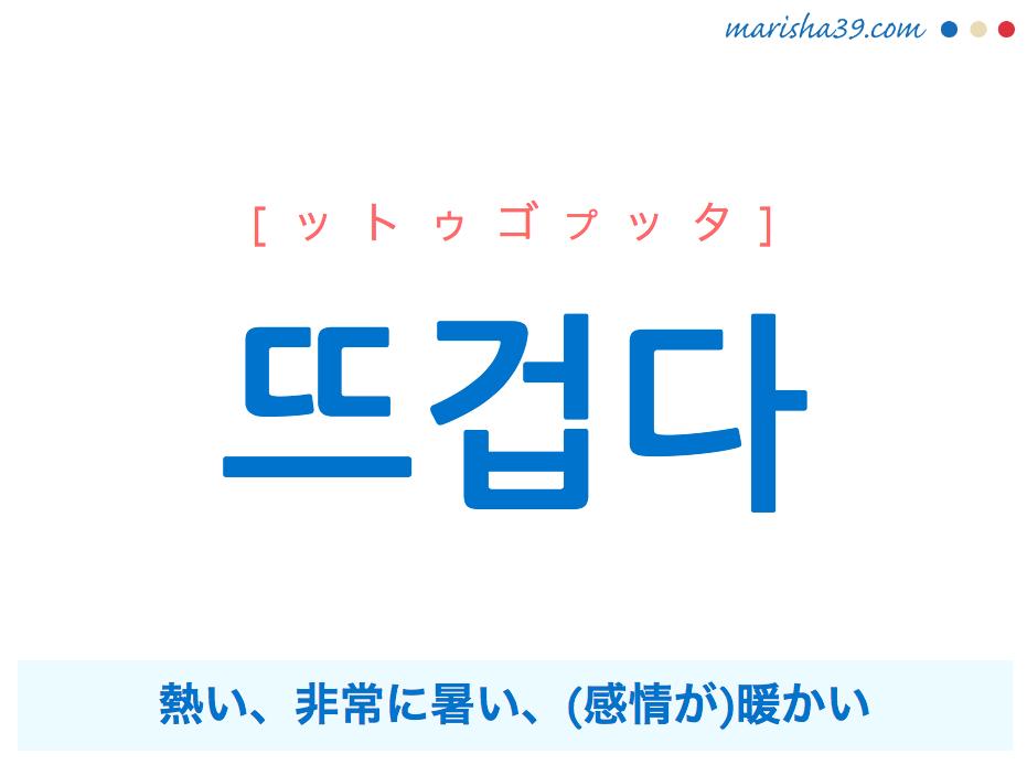 韓国語単語・ハングル 뜨겁다 [ットゥゴプッタ] 熱い、非常に暑い、(感情が)暖かい 意味・活用・読み方と音声発音
