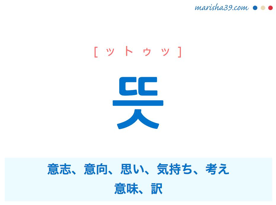 韓国語単語・ハングル 뜻 [ットゥッ] 意志、意向、思い、気持ち、考え、意味、訳 意味・活用・読み方と音声発音