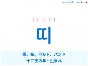 韓国語単語・ハングル 띠 [ッティ] 帯、紐、ベルト、バンド、十二支の年・生まれ 意味・活用・読み方と音声発音