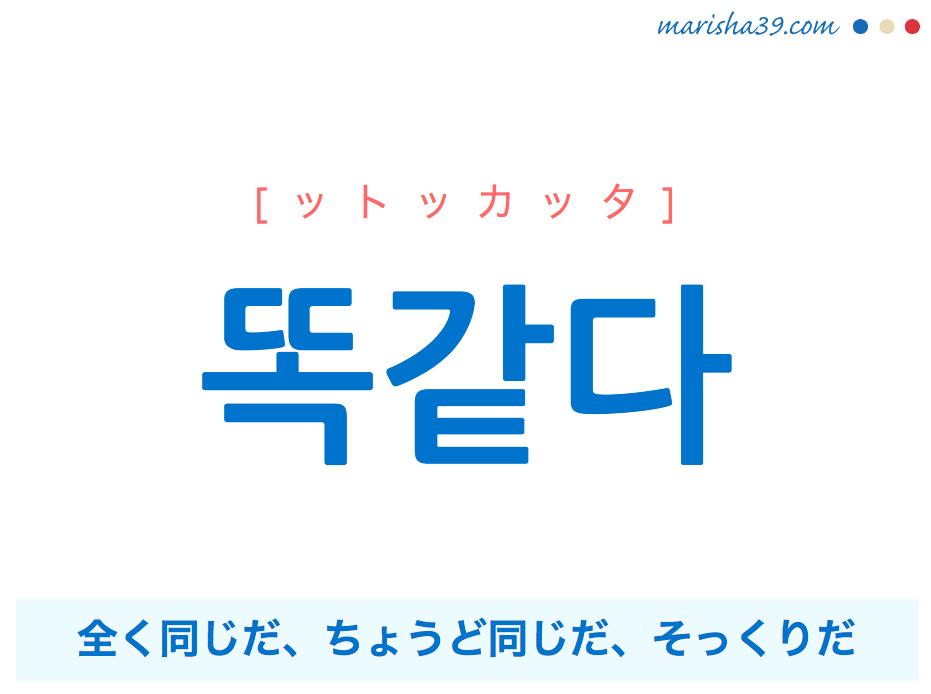 韓国語単語・ハングル 똑같다 [ットッカッタ] 全く同じだ、ちょうど同じだ、そっくりだ 意味・活用・読み方と音声発音