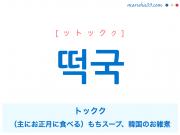 韓国語・ハングル 떡국 [ットックク] トックク、(主にお正月に食べる)もちスープ、韓国のお雑煮 意味・活用・読み方と音声発音