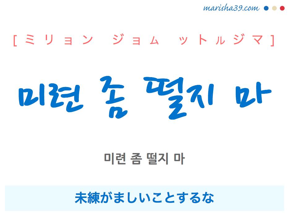 韓国語で表現 미련 좀 떨지 마 [ミリョン ジョム ットルジマ] 未練がましいことするな 歌詞で勉強
