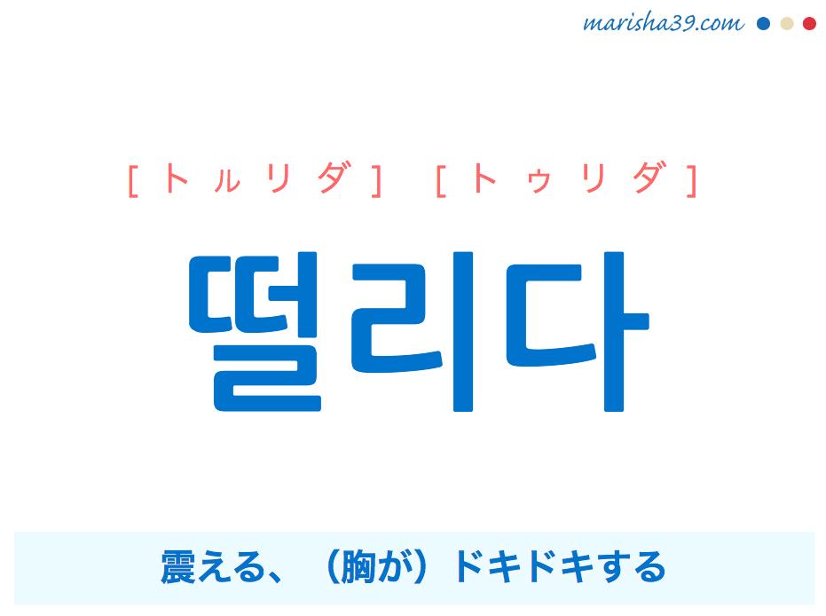 韓国語・ハングル 떨리다 [トルリダ] [トゥリダ] 震える、(胸が)ドキドキする 意味・活用・発音