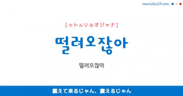 韓国語表現を歌詞で勉強 떨려오잖아 震えて来るじゃん、震えるじゃん [ットルリョオジャナ]