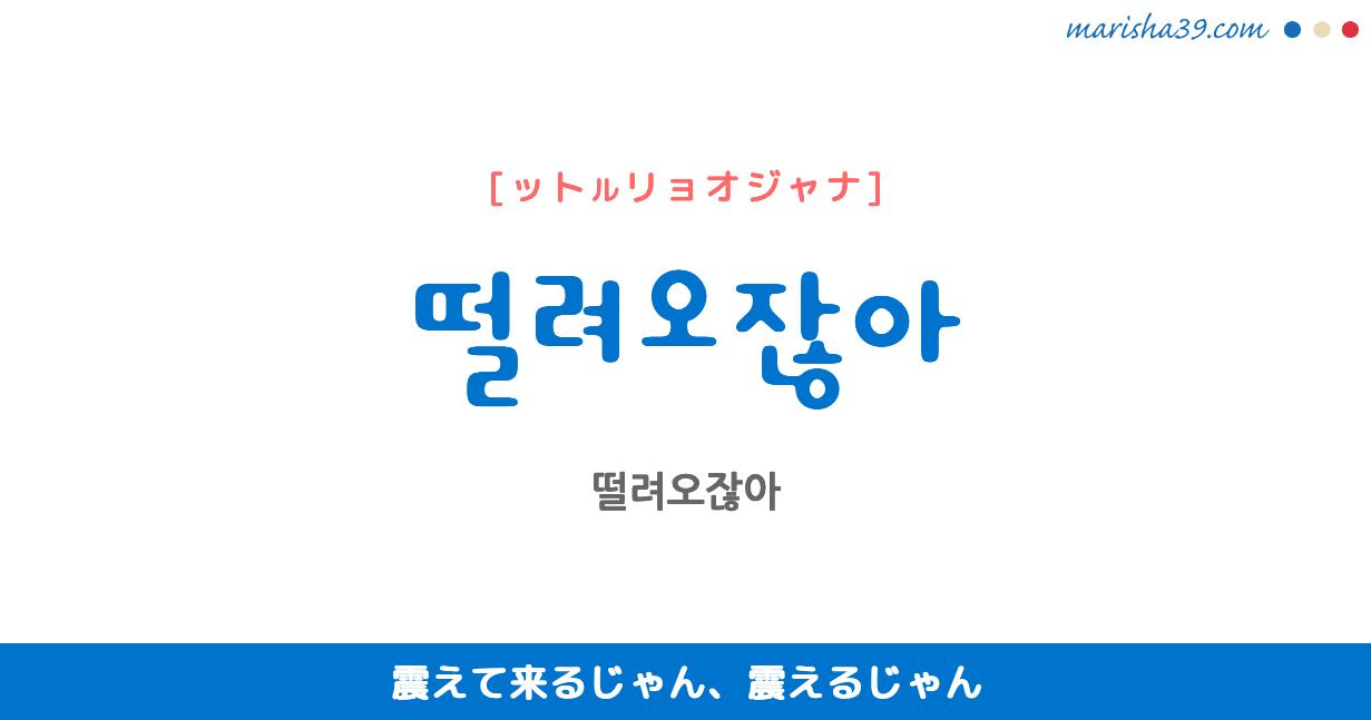韓国語で表現 떨려오잖아 [ットルリョオジャナ] 震えて来るじゃん、震えるじゃん 歌詞で勉強
