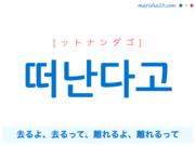 韓国語で表現 떠난다고 [ットナンダゴ] 去るよ、去るって、離れるよ、離れるって 歌詞で勉強