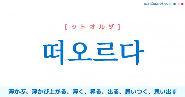 韓国語単語勉強 떠오르다 [ットオルダ] 浮かぶ、浮かび上がる、浮く、昇る、出る、思いつく、思い出す 意味・活用・読み方と音声発音