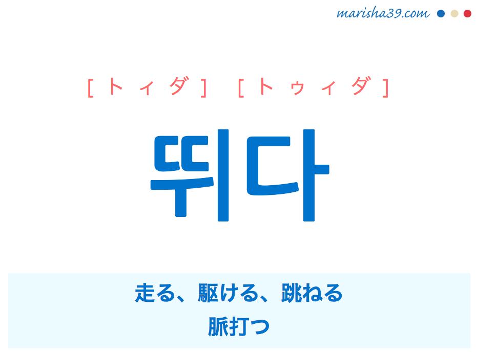 韓国語単語・ハングル 뛰다 [トィダ] [トゥィダ] 走る、駆ける、跳ねる、脈打つ 意味・活用・読み方と音声発音