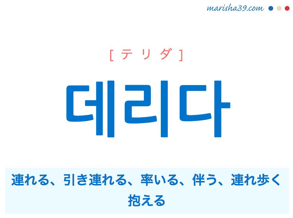 韓国語単語・ハングル 데리다 [テリダ] 連れる、引き連れる、率いる、伴う、連れ歩く、抱える 意味・活用・読み方と音声発音