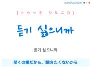 韓国語で表現 듣기 싫으니까 [トゥッキ シルニカ] 聞くの嫌だから、聞きたくないから 歌詞で勉強