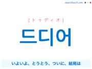 韓国語単語・ハングル 드디어 [トゥディオ] いよいよ、とうとう、ついに、結局は、しまいには 意味・活用・読み方と音声発音