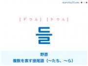 韓国語単語・ハングル 들 [ドゥル] [トゥル] 野原、複数を表す接尾語(~たち、~ら) 意味・活用・読み方と音声発音