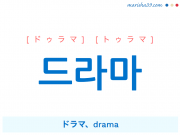 韓国語・ハングル 드라마 [ドゥラマ] [トゥラマ] ドラマ、drama 意味・活用・読み方と音声発音