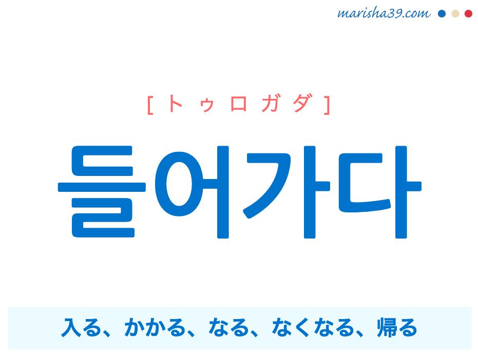 韓国語単語勉強 들어가다 [トゥロガダ] [ドゥロガダ] 入る、要る、かかる、なる、始まる、なくなる、消える、帰る、失礼する 意味・活用・読み方と音声発音