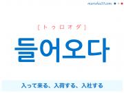韓国語単語・ハングル 들어오다 [トゥロオダ] 入って来る、入荷する、入社する 意味・活用・読み方と音声発音