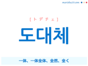 韓国語単語・ハングル 도대체 [トデチェ] 一体、一体全体、全然、全く 意味・活用・読み方と音声発音