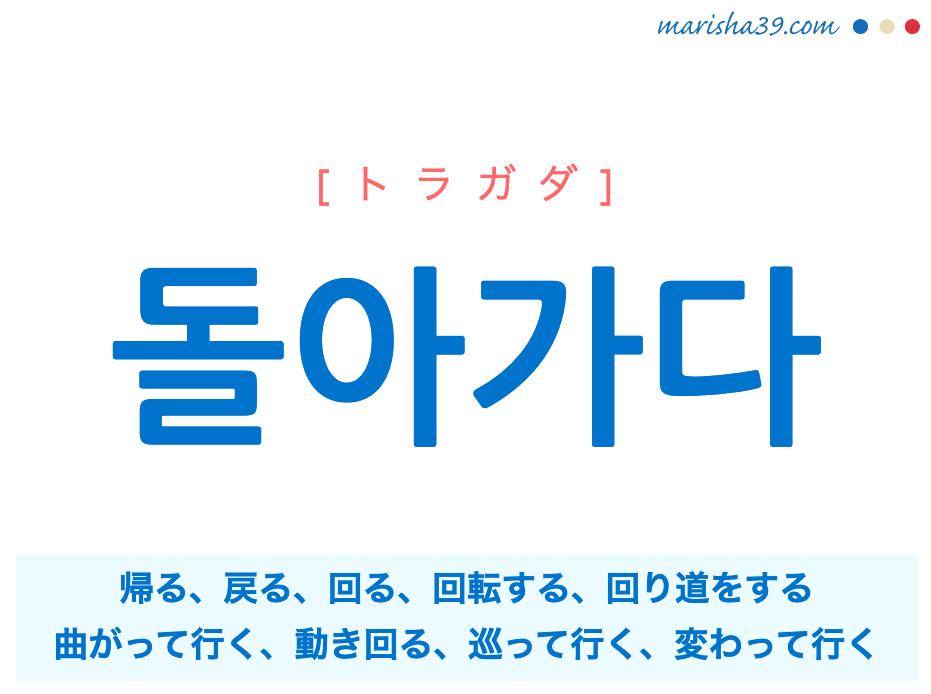 韓国語単語勉強 돌아가다 [トラガダ] 帰る、戻る、回る、回転する、動く、働く、迂回する、回り道をする、曲がって行く、曲がる、動き回る、巡って行く、回って行く、変えて行く、変わって行く、移って行く 意味・活用・読み方と音声発音