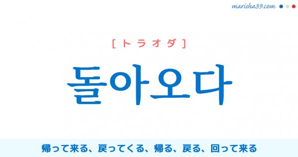 韓国語単語勉強 돌아오다 [トラオダ] 帰って来る、戻ってくる、帰る、戻る、回って来る、巡ってくる、回り道をする、遠回りする 意味・活用・読み方と音声発音