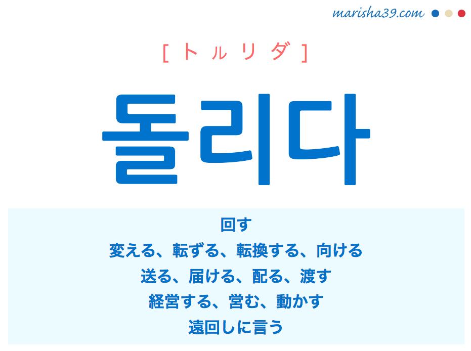 韓国語・ハングル 돌리다 [トルリダ] 回す、変える、転ずる、転換する、向ける、送る、届ける、配る、渡す、経営する、営む、動かす、遠回しに言う 意味・活用・発音