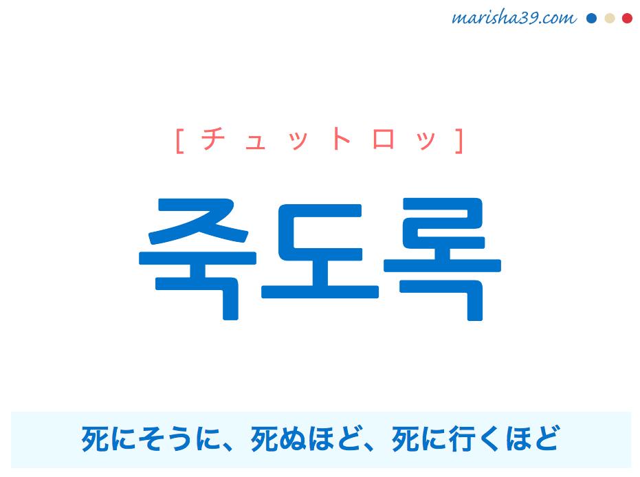 韓国語で表現 죽도록 [チュットロッ] 死にそうに、死ぬほど、死に行くほど 歌詞で勉強