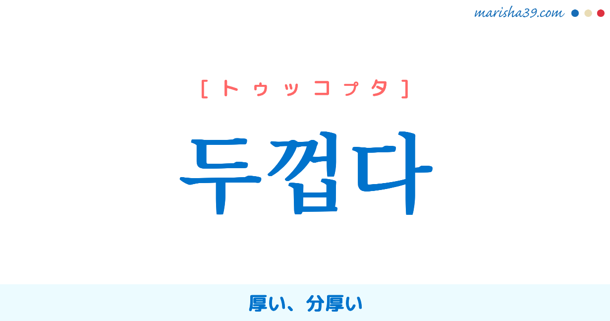 韓国語単語勉強 두껍다 [トゥッコプタ] 厚い、分厚い 意味・活用・読み方と音声発音