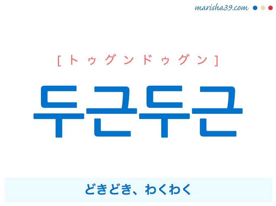 韓国語単語・ハングル 두근두근 [トゥグンドゥグン] どきどき、わくわく(とても驚いたり不安で鼓動を打つさま) 意味・活用・読み方と音声発音