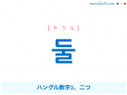 韓国語単語・ハングル 둘 [トゥル] ハングル数字2、二つ 意味・活用・読み方と音声発音