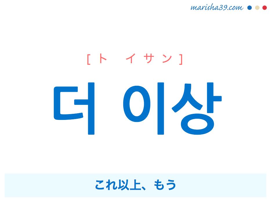 韓国語で表現 더 이상 [ド イサン] [ト イサン] これ以上、もう 歌詞で勉強