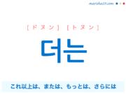 韓国語で表現 더는 [ドヌン] [トヌン] これ以上は、または、もっとは、さらには 歌詞で勉強