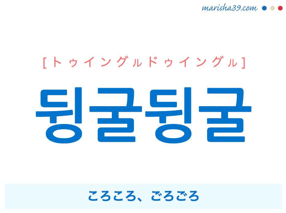 韓国語単語・ハングル 뒹굴뒹굴 [トゥイングルドゥイングル] ころころ、ごろごろ(横になり転がる、やることなく暇してるさま) 意味・活用・読み方と音声発音