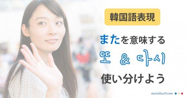 韓国語表現を勉強 「また」を意味する「또」と「다시」を使い分けよう!