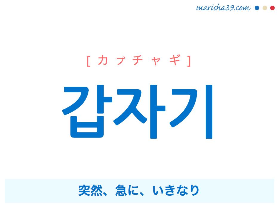 韓国語単語 갑자기 [カプチャギ] 突然、急に、いきなり 意味・活用・読み方と音声発音